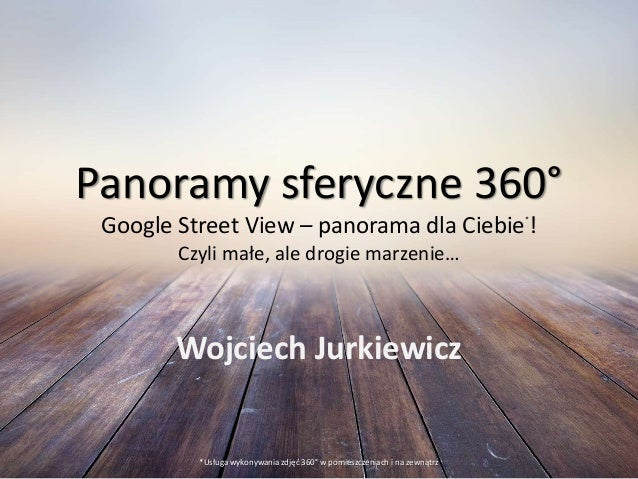 Panoramy sferyczne 360° Google Street View – panorama dla Ciebie* ! Czyli małe, ale drogie marzenie… Wojciech Jurkiewicz *...