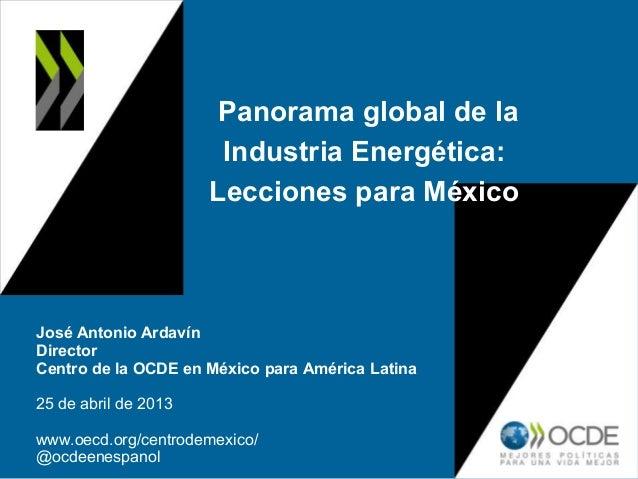 Panorama global de laIndustria Energética:Lecciones para MéxicoJosé Antonio ArdavínDirectorCentro de la OCDE en México par...
