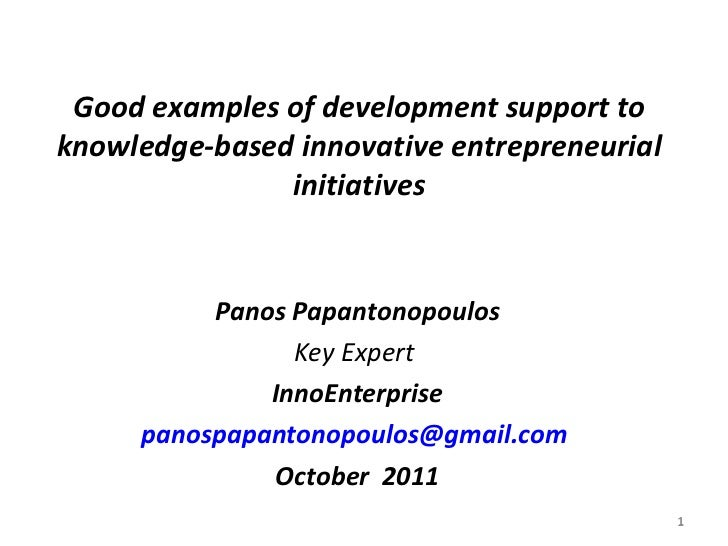 Good examples of development support to knowledge-based innovative entrepreneurial initiatives <ul><li>Panos Papantonopoul...