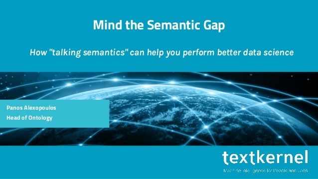 "Mind the Semantic Gap How ""talking semantics"" can help you perform better data science Panos Alexopoulos Head of Ontology"