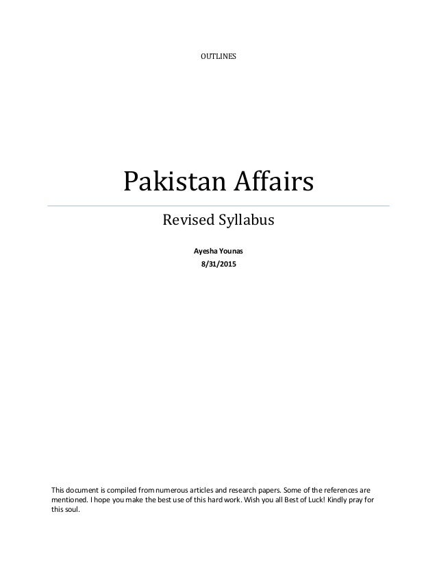 OUTLINES Pakistan Affairs Revised Syllabus Ayesha Younas 8/31/2015 This document is compiled from numerous articles and re...