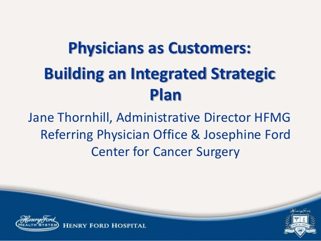 Physicians as Customers: Building an Integrated Strategic Plan Jane Thornhill, Administrative Director HFMG Referring Phys...