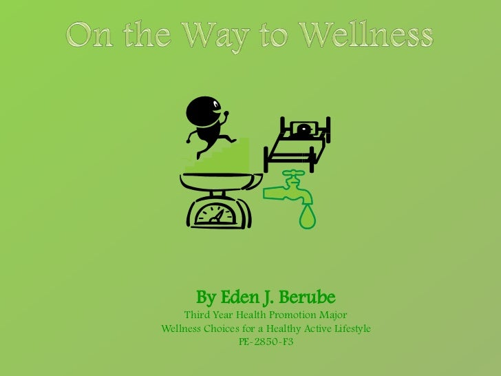 By Eden J. Berube    Third Year Health Promotion MajorWellness Choices for a Healthy Active Lifestyle                PE-28...
