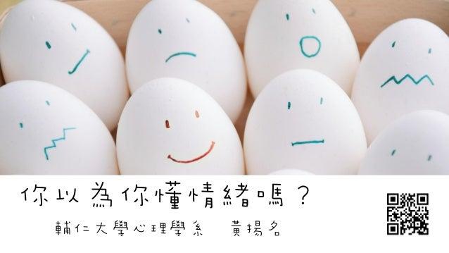 你以為你懂情緒嗎? 輔仁大學心理學系 黃揚名
