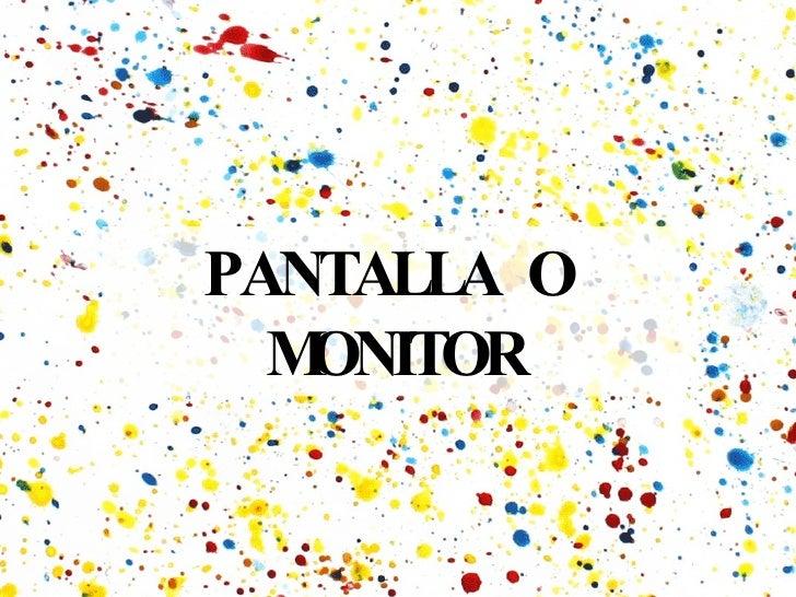 PANTALLA  O  MONITOR