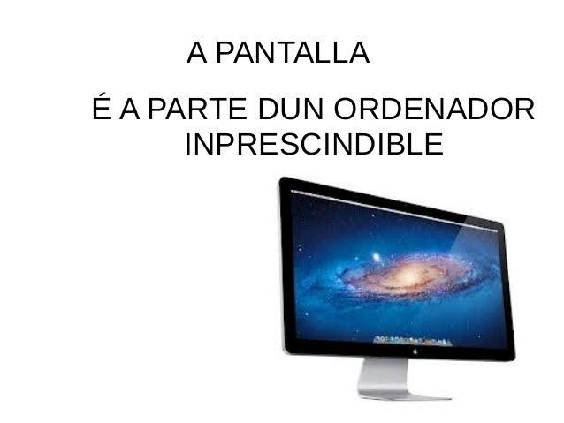 A PANTALLA  É A PARTE DUN ORDENADOR  INPRESCINDIBLE