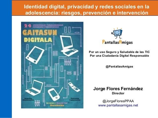 Jorge Flores Fernández Director @JorgeFloresPPAA www.pantallasamigas.net Identidad digital, privacidad y redes sociales en...