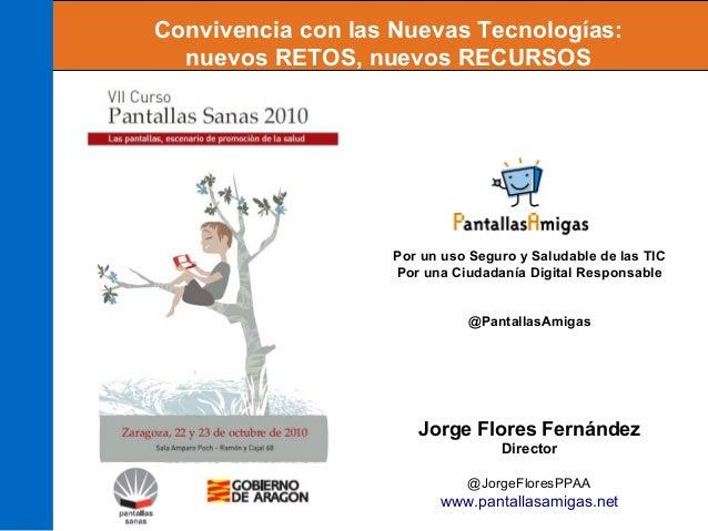 Jorge Flores Fernández Director @JorgeFloresPPAA www.pantallasamigas.net Convivencia con las Nuevas Tecnologías: nuevos RE...