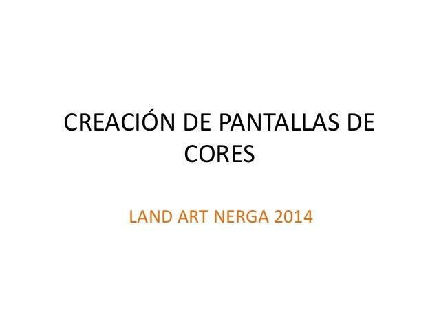 CREACIÓN DE PANTALLAS DE CORES LAND ART NERGA 2014