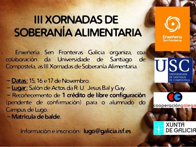 III XORNADAS DE SOBERANÍA ALIMENTARIA Enxeñería Sen Fronteiras Galicia organiza, coa colaboración da Universidade de Santi...