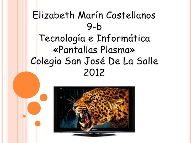 Elizabeth Marín Castellanos             9-b Tecnología e Informática     «Pantallas Plasma»Colegio San José De La Salle   ...
