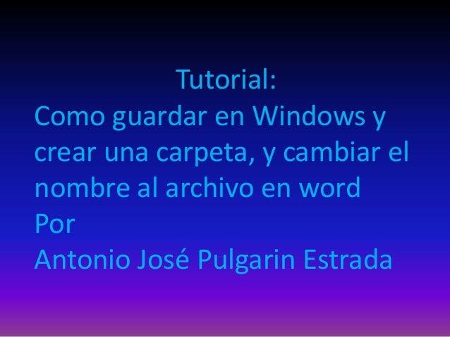Tutorial:Como guardar en Windows ycrear una carpeta, y cambiar elnombre al archivo en wordPorAntonio José Pulgarin Estrada
