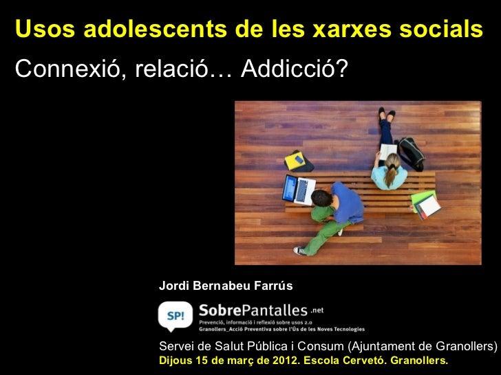 Usos adolescents de les xarxes socialsConnexió, relació… Addicció?            Jordi Bernabeu Farrús            Servei de S...