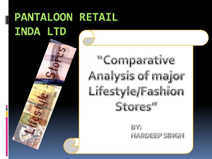 "PANTALOON RETAIL INDA LTD<br />""Comparative Analysis of major Lifestyle/Fashion Stores""<br />BY: <br />		HARDEEP SINGH<br />"