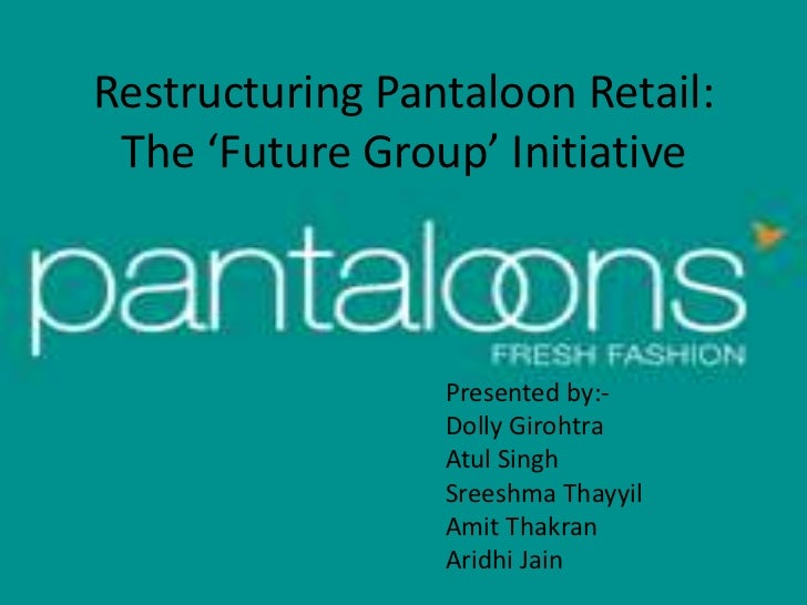 Restructuring Pantaloon Retail: The 'Future Group' Initiative                 Presented by:-                 Dolly Girohtr...