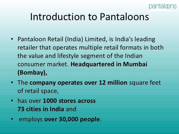 pantaloons retail india limited The case highlights the emergence and evolution of pril from a small garment manufacturer to the #1 retailer in india by the early 21st century it examines the evolution and growth of pril until the mid 1990s, and then traces the rationale behind the launch of its first retail format pantaloons, a family departmental store.