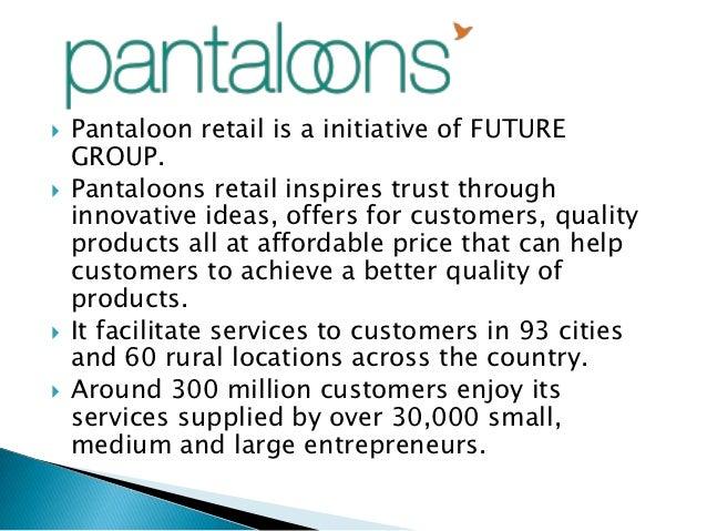    Pantaloon retail is a initiative of FUTURE    GROUP.   Pantaloons retail inspires trust through    innovative ideas, ...