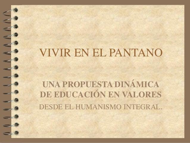VIVIR EN EL PANTANO UNA PROPUESTA DINÁMICA DE EDUCACIÓN EN VALORES DESDE EL HUMANISMO INTEGRAL.