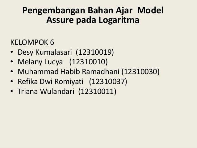 Pengembangan Bahan Ajar Model Assure pada Logaritma KELOMPOK 6 • Desy Kumalasari (12310019) • Melany Lucya (12310010) • Mu...