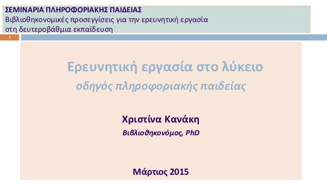 ΣΕΜΙΝΑΡΙΑ ΠΛΗΡΟΦΟΡΙΑΚΗΣ ΠΑΙΔΕΙΑΣ Βιβλιοθηκονομικές προσεγγίσεις για την ερευνητική εργασία στη δευτεροβάθμια εκπαίδευση 1 ...