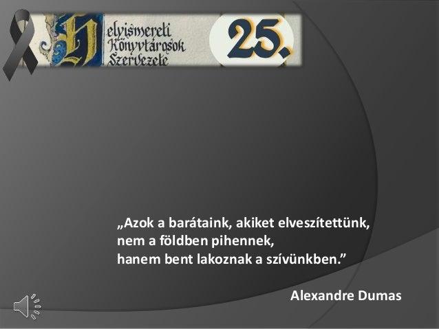 """""""Azok a barátaink, akiket elveszítettünk, nem a földben pihennek, hanem bent lakoznak a szívünkben."""" Alexandre Dumas"""