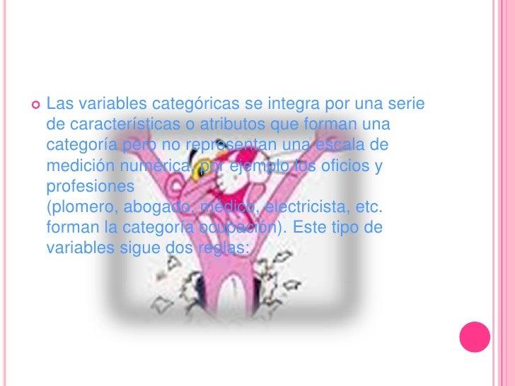 Las variables categóricas se integra por una serie de características o atributos que forman una categoría pero no represe...