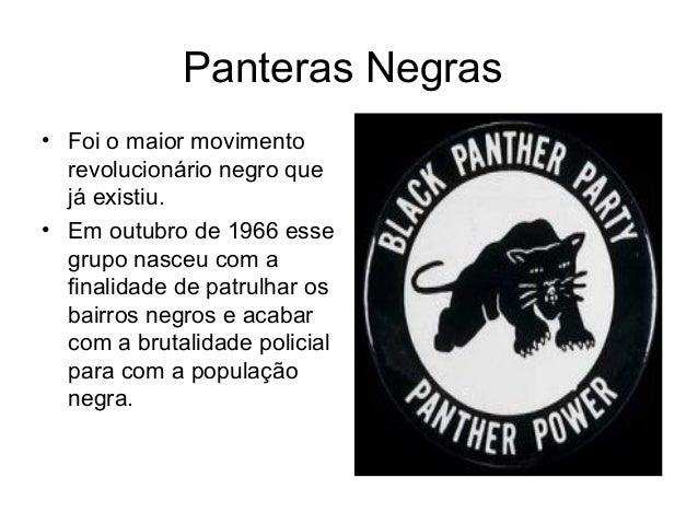 Panteras Negras • Foi o maior movimento revolucionário negro que já existiu. • Em outubro de 1966 esse grupo nasceu com a ...