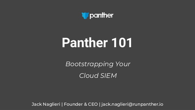 Jack Naglieri | Founder & CEO | jack.naglieri@runpanther.io Panther 101 Bootstrapping Your Cloud SIEM
