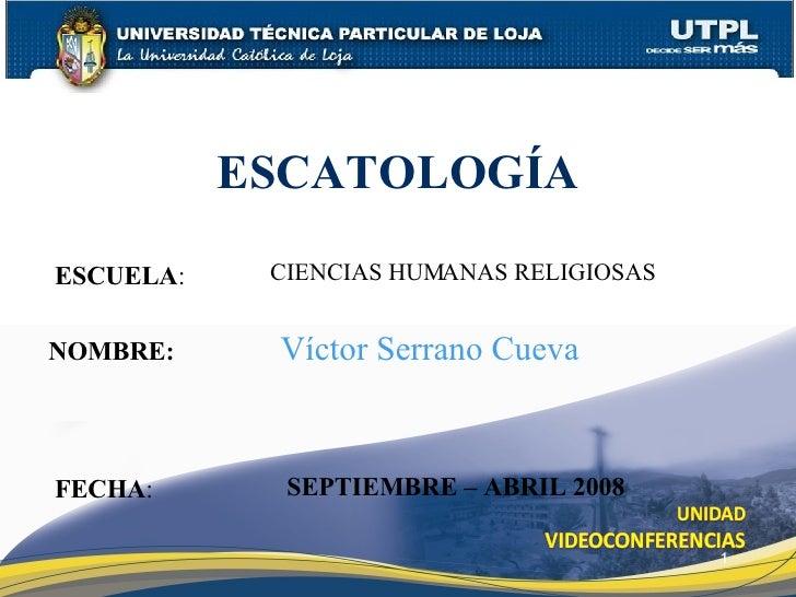 ESCUELA : NOMBRE: ESCATOLOGÍA FECHA : Víctor Serrano Cueva SEPTIEMBRE – ABRIL 2008 CIENCIAS HUMANAS RELIGIOSAS