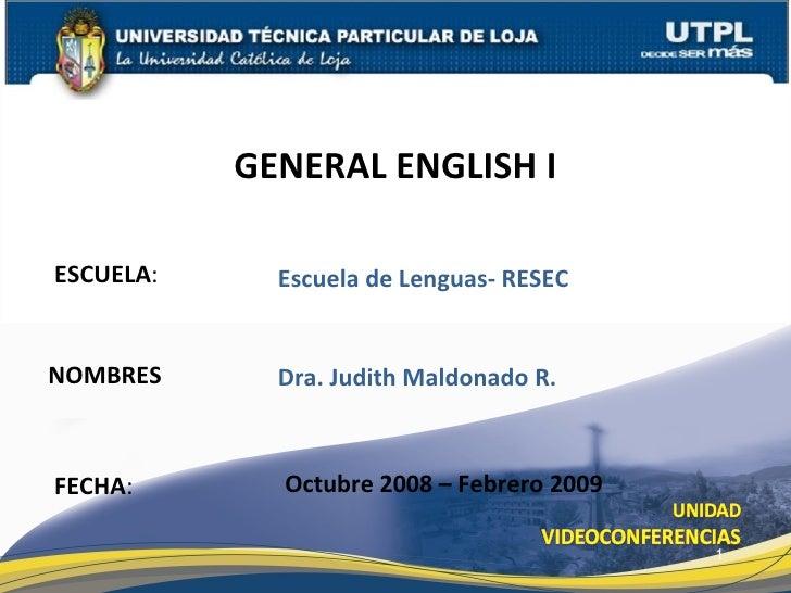 ESCUELA : NOMBRES GENERAL ENGLISH I FECHA : Dra. Judith Maldonado R. Octubre 2008 – Febrero 2009 Escuela de Lenguas- RESEC