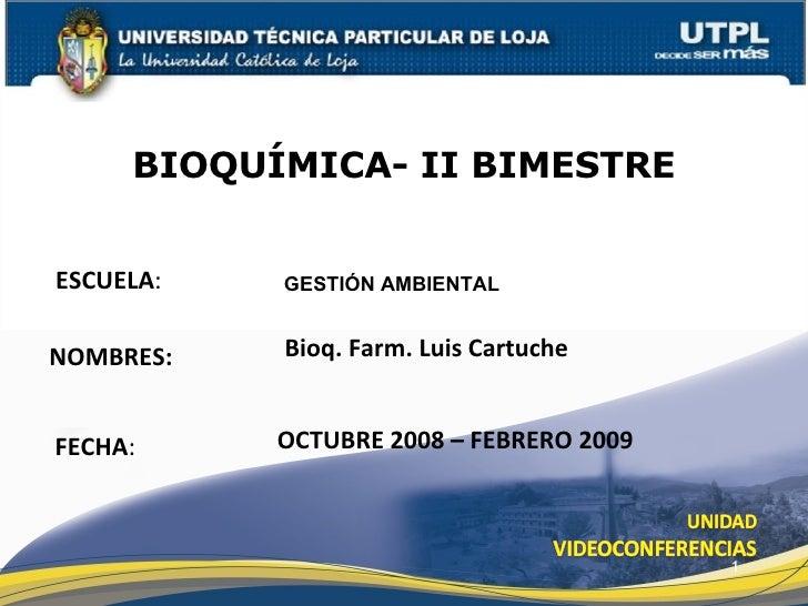 ESCUELA : NOMBRES: BIOQUÍMICA- II BIMESTRE FECHA : GESTIÓN AMBIENTAL Bioq. Farm. Luis Cartuche OCTUBRE 2008 – FEBRERO 2009