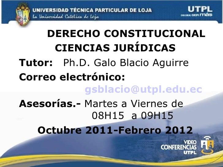 <ul><li>DERECHO CONSTITUCIONAL </li></ul><ul><li>CIENCIAS JURÍDICAS </li></ul><ul><li>Tutor:  Ph.D. Galo Blacio Aguirre </...