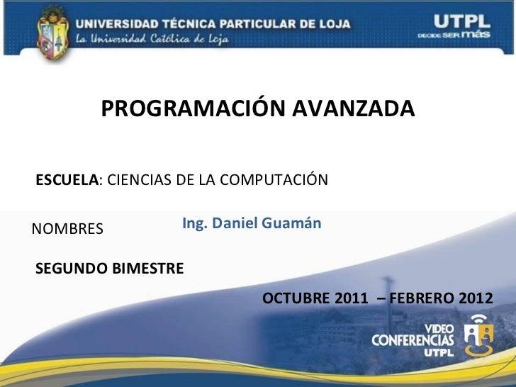ESCUELA : CIENCIAS DE LA COMPUTACIÓN NOMBRES PROGRAMACIÓN AVANZADA Ing. Daniel Guamán OCTUBRE 2011  – FEBRERO 2012 SEGUNDO...