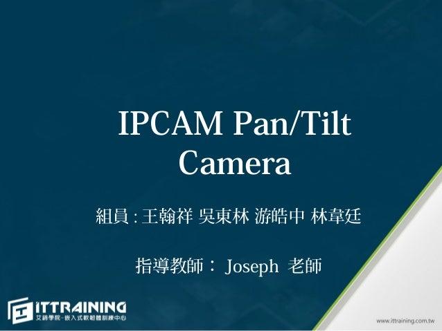 IPCAM Pan/Tilt    Camera組員 : 王翰祥 吳東林 游皓中 林韋廷  指導教師: Joseph 老師