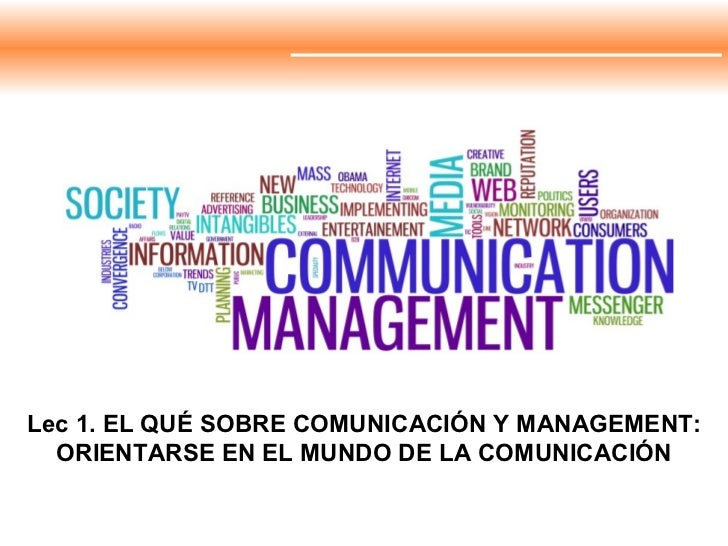 Lec 1. EL QUÉ SOBRE COMUNICACIÓN Y MANAGEMENT: ORIENTARSE EN EL MUNDO DE LA COMUNICACIÓN