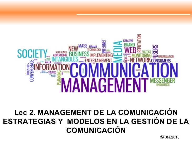 Lec 2. MANAGEMENT DE LA COMUNICACIÓN ESTRATEGIAS Y  MODELOS EN LA GESTIÓN DE LA COMUNICACIÓN ©  Jta.2010