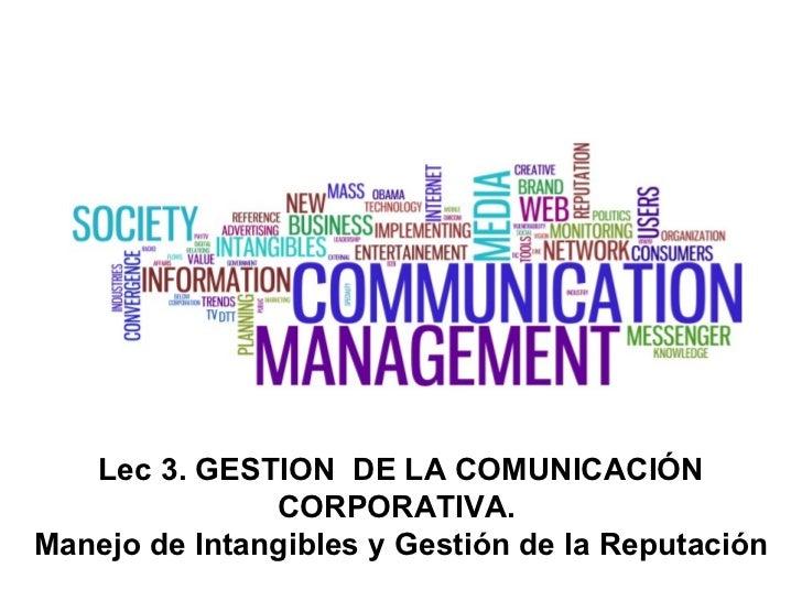 Lec 3. GESTION  DE LA COMUNICACIÓN CORPORATIVA.  Manejo de Intangibles y Gestión de la Reputación