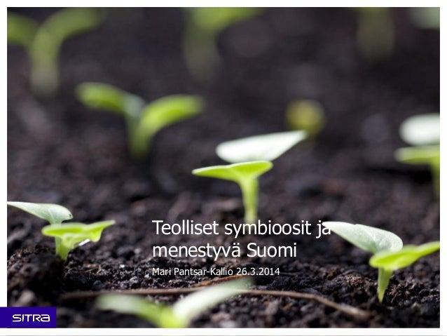 Teolliset symbioosit ja menestyvä Suomi Mari Pantsar-Kallio 26.3.2014