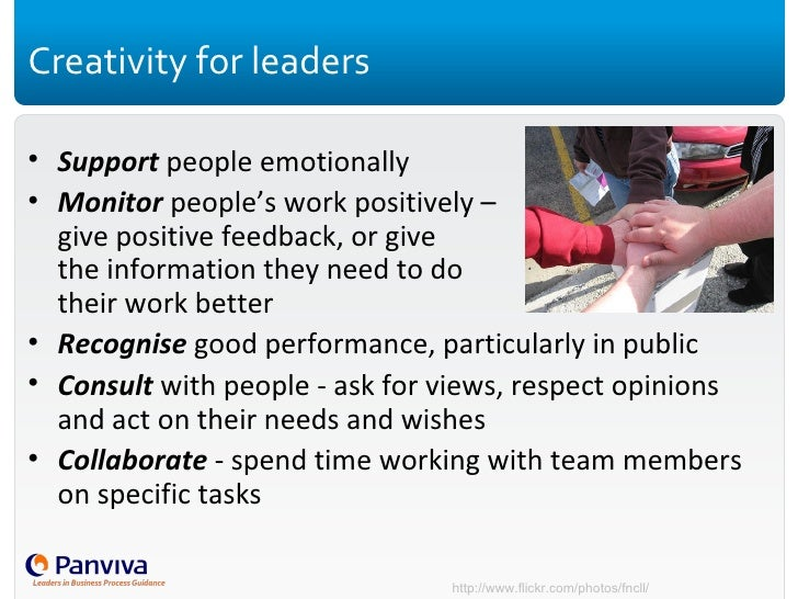 Creativity for leaders <ul><li>Support  people emotionally </li></ul><ul><li>Monitor  people's work positively –  give pos...