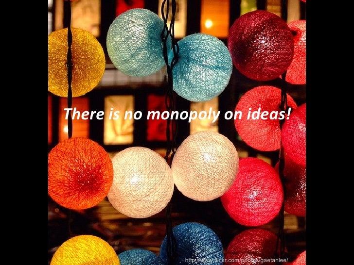 <ul><li>There is no monopoly on ideas! </li></ul>http://www.flickr.com/photos/gaetanlee/