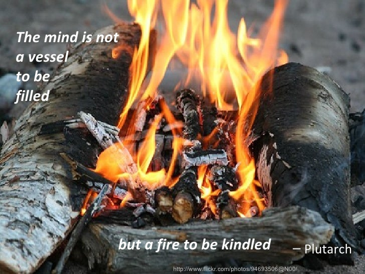 <ul><li>The mind is not a vessel to be filled </li></ul>but a fire to be kindled http://www.flickr.com/photos/94693506@N00...