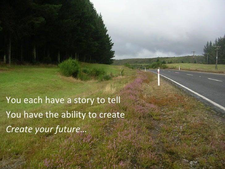 <ul><li>You each have a story to tell </li></ul><ul><li>You have the ability to create </li></ul><ul><li>Create your futur...