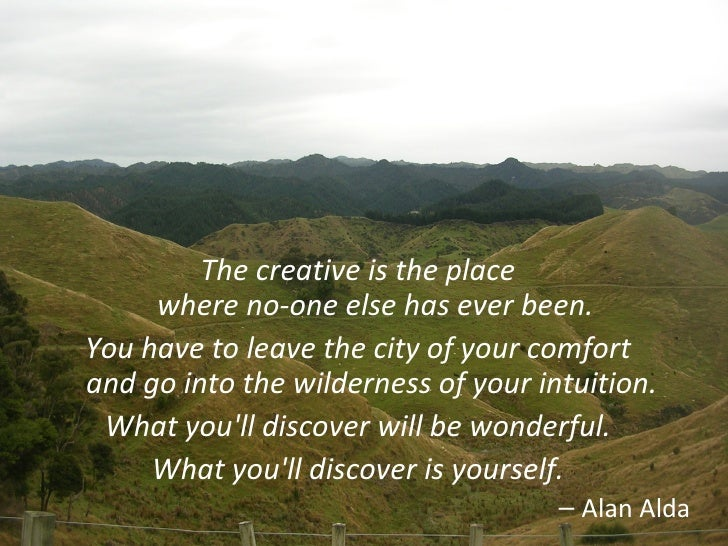 <ul><li>The creative is the place  where no-one else has ever been. </li></ul><ul><li>You have to leave the city of your c...