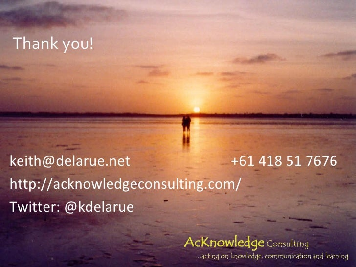 Thank you! <ul><li>[email_address] +61 418 51 7676 </li></ul><ul><li>http://acknowledgeconsulting.com/ </li></ul><ul><li>T...