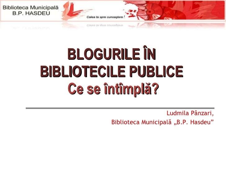 """B LOGURILE  ÎN  BI BLIOTECIL E PUBLICE  Ce se întîmplă? Ludmila Pânzari, Biblioteca Municipală """"B.P. Hasdeu"""""""