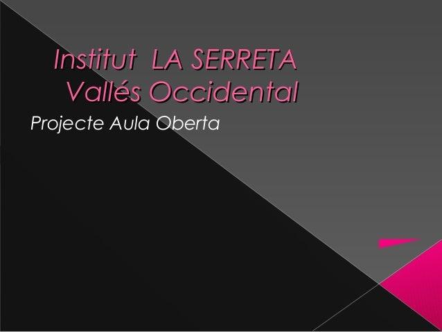 Institut LA SERRETAInstitut LA SERRETA Vallés OccidentalVallés Occidental Projecte Aula Oberta