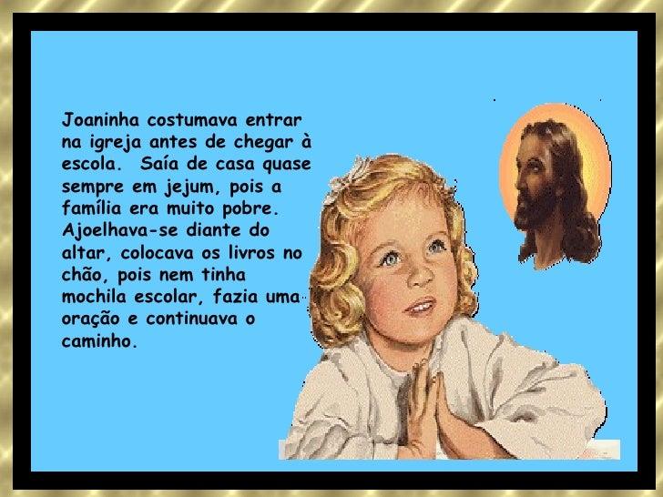 Joaninha costumava entrar na igreja antes de chegar à escola. Saía de casa quase sempre em jejum, pois a família era muit...