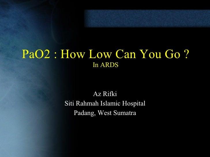 PaO2 : How Low Can You Go ? In ARDS Az Rifki Siti Rahmah Islamic Hospital Padang, West Sumatra