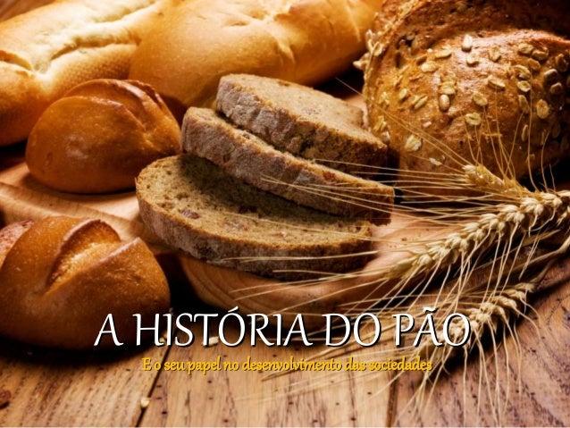 A HISTÓRIA DO PÃOE o seu papel no desenvolvimentodas sociedades
