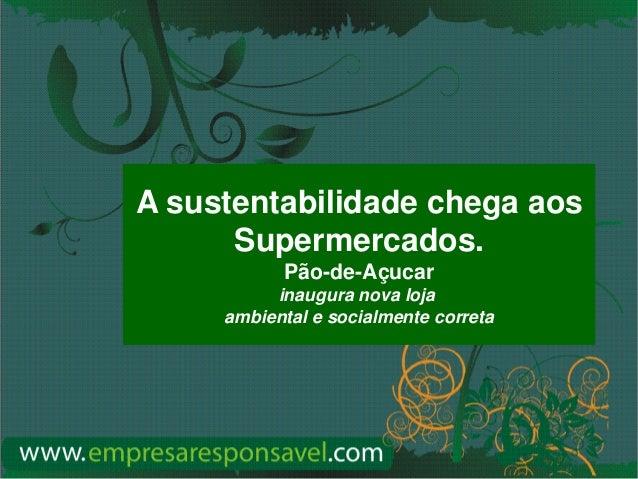www.empresaresponsavel.com A sustentabilidade chega aos Supermercados. Pão-de-Açucar inaugura nova loja ambiental e social...